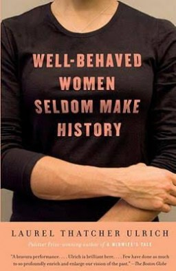 "When Laurel Thatcher Ulrich first coined the phrase ""Well-behaved women seldom make history"" in a 1976 scholarly article, the phrase went viral, and it can still be found today on T-shirts, mugs and bumper stickers. In 2007 Ulrich went on to pen the book entitled ""Well-Behaved Women Seldom Make History."""